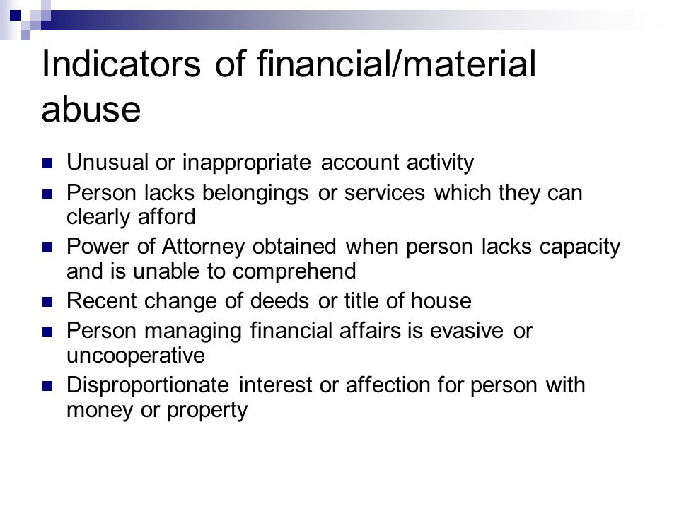 Indicators of financial/material abuse Unusual or inappropriate account activity Person lacks belongings or services which they can clearly afford Pow