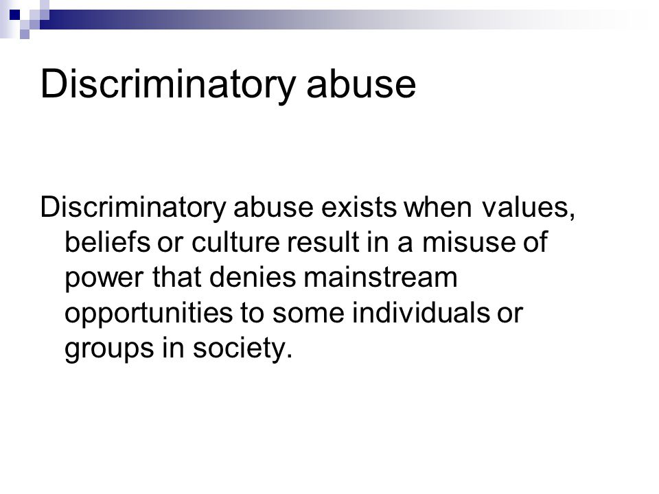 Discriminatory abuse Discriminatory abuse exists when values, beliefs or culture result in a misuse of power that denies mainstream opportunities to s