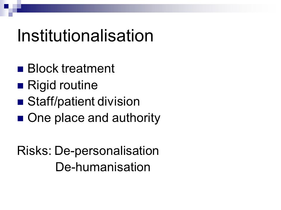 Institutionalisation Block treatment Rigid routine Staff/patient division One place and authority Risks: De-personalisation De-humanisation