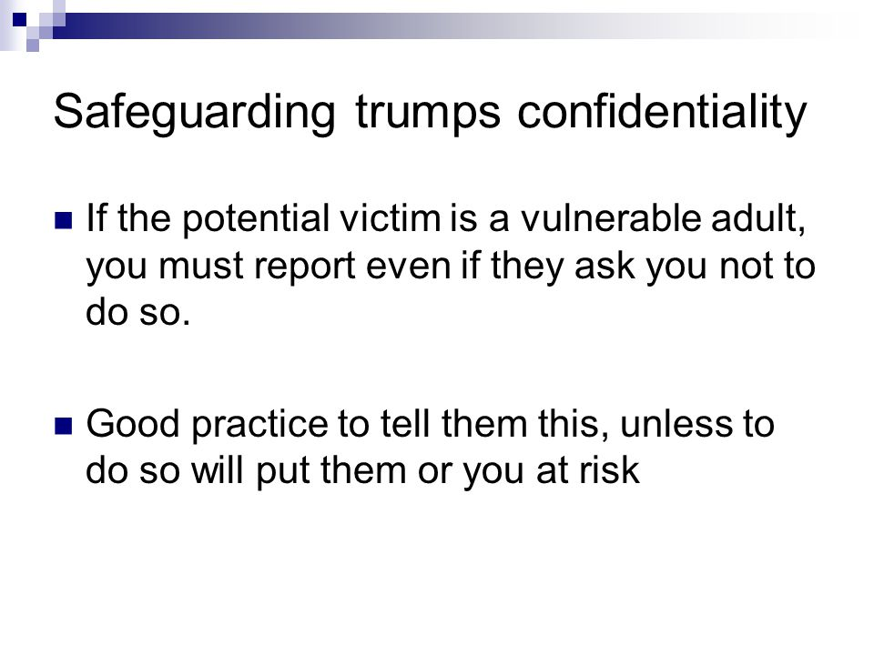 Safeguarding trumps confidentiality If the potential victim is a vulnerable adult, you must report even if they ask you not to do so. Good practice to