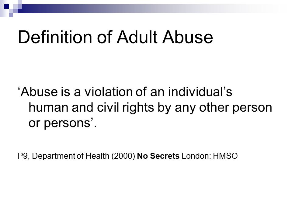 Definition of Adult Abuse 'Abuse is a violation of an individual's human and civil rights by any other person or persons'. P9, Department of Health (2