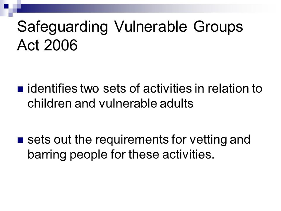 Safeguarding Vulnerable Groups Act 2006 identifies two sets of activities in relation to children and vulnerable adults sets out the requirements for
