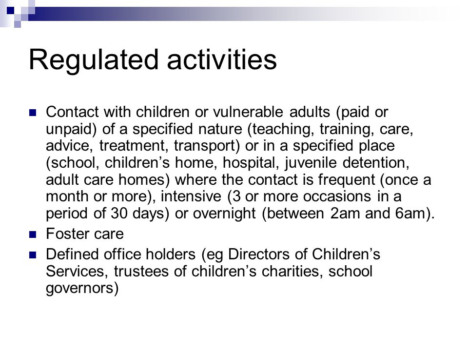Regulated activities Contact with children or vulnerable adults (paid or unpaid) of a specified nature (teaching, training, care, advice, treatment, t
