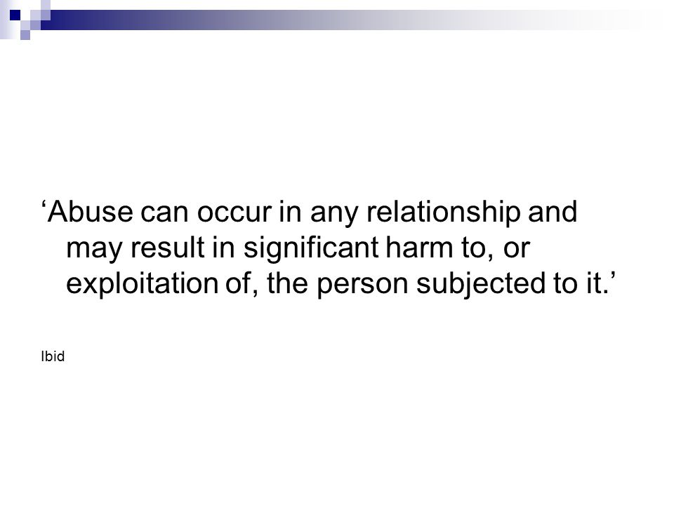 'Abuse can occur in any relationship and may result in significant harm to, or exploitation of, the person subjected to it.' Ibid