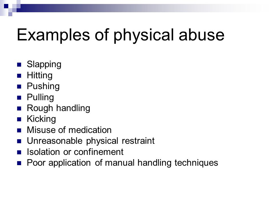 Examples of physical abuse Slapping Hitting Pushing Pulling Rough handling Kicking Misuse of medication Unreasonable physical restraint Isolation or c