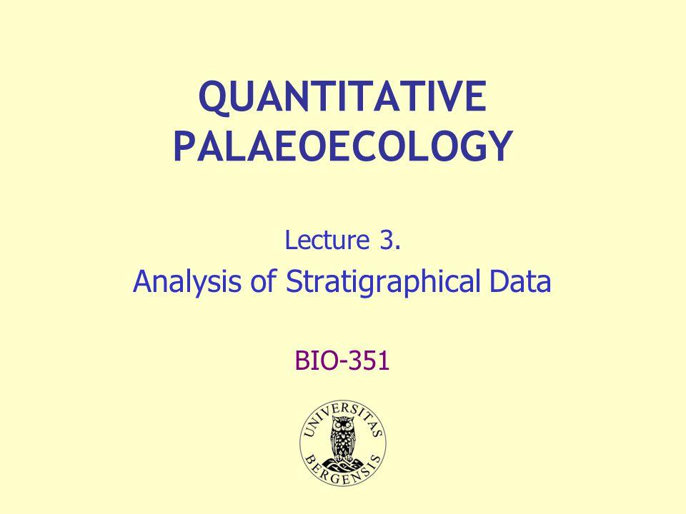 QUANTITATIVE PALAEOECOLOGY Lecture 3. Analysis of Stratigraphical Data BIO-351