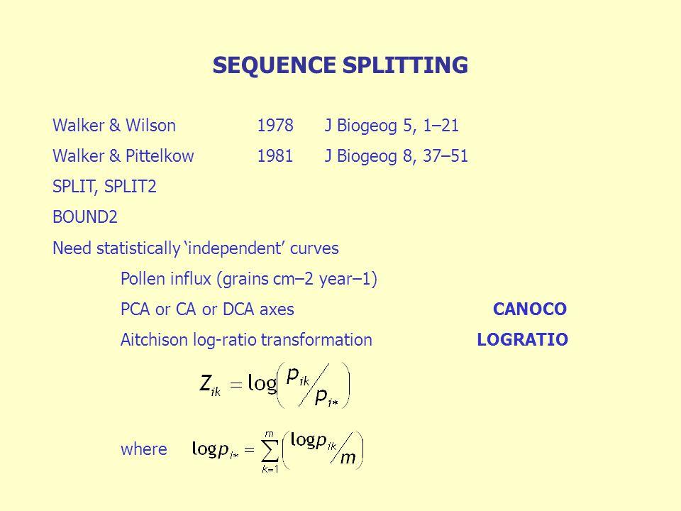 SEQUENCE SPLITTING Walker & Wilson1978J Biogeog 5, 1–21 Walker & Pittelkow1981J Biogeog 8, 37–51 SPLIT, SPLIT2 BOUND2 Need statistically 'independent' curves Pollen influx (grains cm–2 year–1) PCA or CA or DCA axes CANOCO Aitchison log-ratio transformation LOGRATIO where