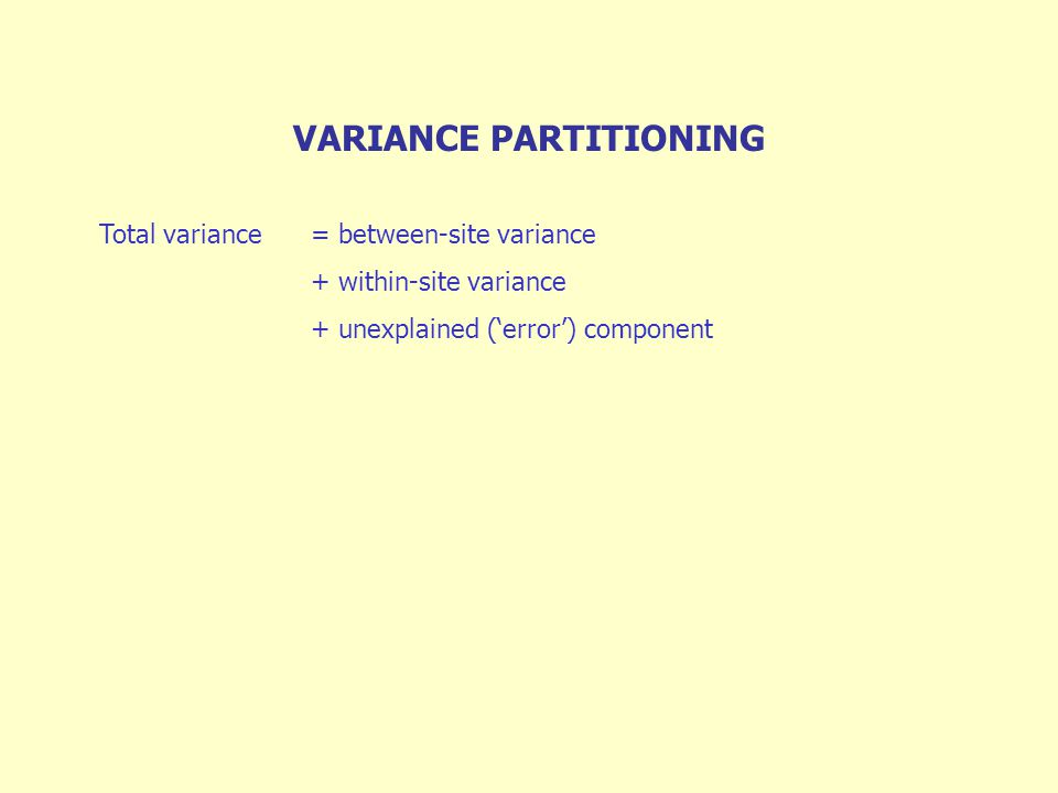 VARIANCE PARTITIONING Total variance= between-site variance + within-site variance + unexplained ('error') component