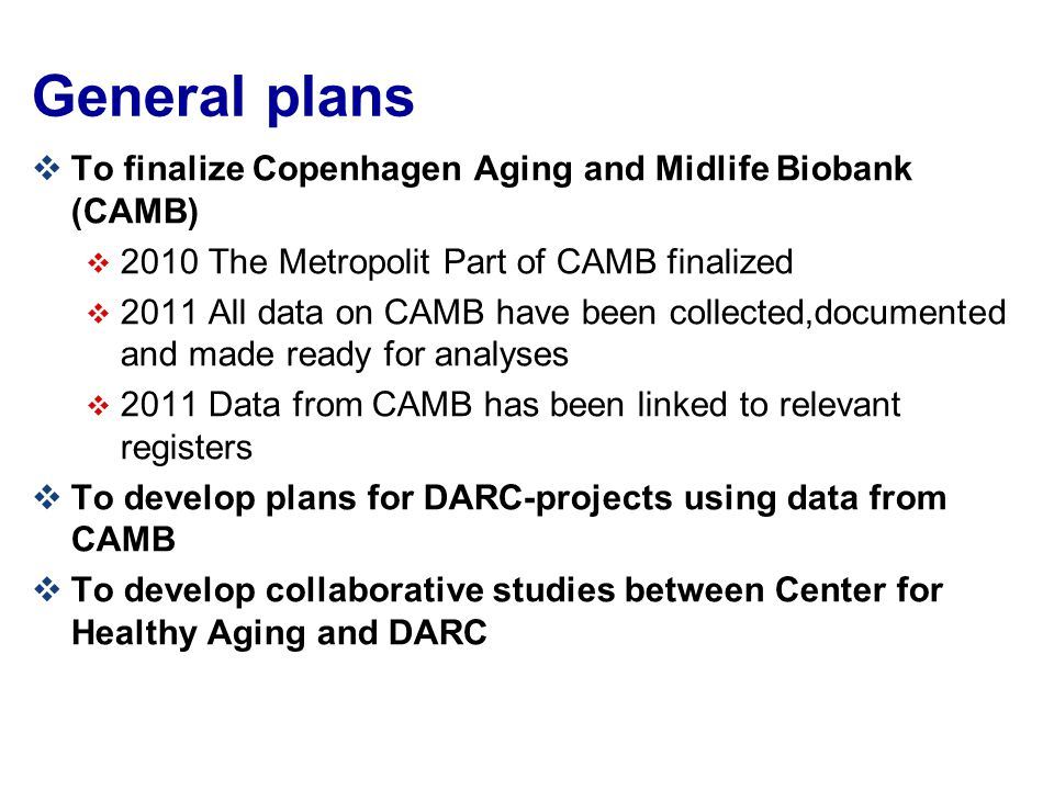 General plans  To finalize Copenhagen Aging and Midlife Biobank (CAMB)  2010 The Metropolit Part of CAMB finalized  2011 All data on CAMB have been collected,documented and made ready for analyses  2011 Data from CAMB has been linked to relevant registers  To develop plans for DARC-projects using data from CAMB  To develop collaborative studies between Center for Healthy Aging and DARC