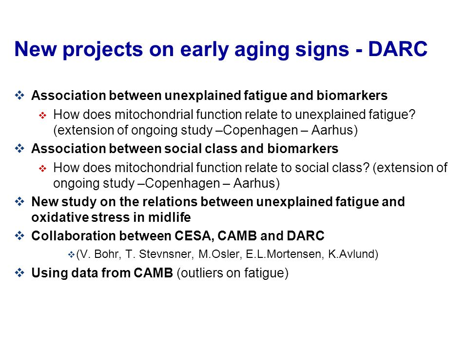 New projects on early aging signs - DARC  Association between unexplained fatigue and biomarkers  How does mitochondrial function relate to unexplained fatigue.