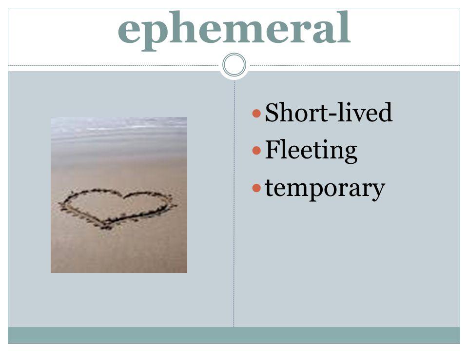 ephemeral Short-lived Fleeting temporary