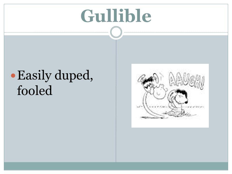 Gullible Easily duped, fooled