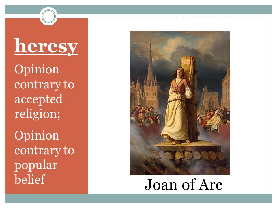 heresy Opinion contrary to accepted religion; Opinion contrary to popular belief Joan of Arc