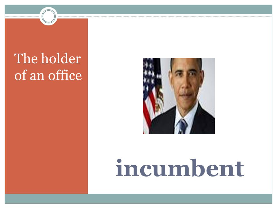 incumbent The holder of an office