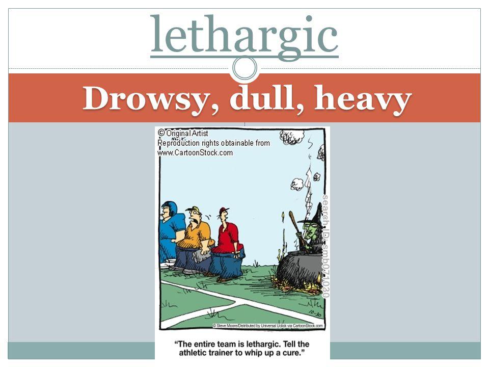 Drowsy, dull, heavy lethargic