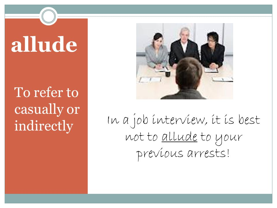 allude To refer to casually or indirectly In a job interview, it is best not to allude to your previous arrests!