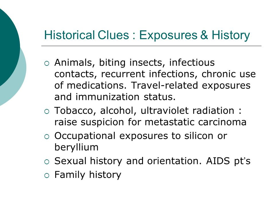 Historical Clues : Exposures & History  Animals, biting insects, infectious contacts, recurrent infections, chronic use of medications.