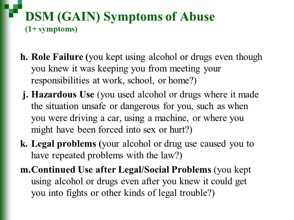 DSM (GAIN) Symptoms of Abuse (1+ symptoms) h.Role Failure (you kept using alcohol or drugs even though you knew it was keeping you from meeting your responsibilities at work, school, or home ) j.Hazardous Use (you used alcohol or drugs where it made the situation unsafe or dangerous for you, such as when you were driving a car, using a machine, or where you might have been forced into sex or hurt ) k.Legal problems (your alcohol or drug use caused you to have repeated problems with the law ) m.Continued Use after Legal/Social Problems (you kept using alcohol or drugs even after you knew it could get you into fights or other kinds of legal trouble )