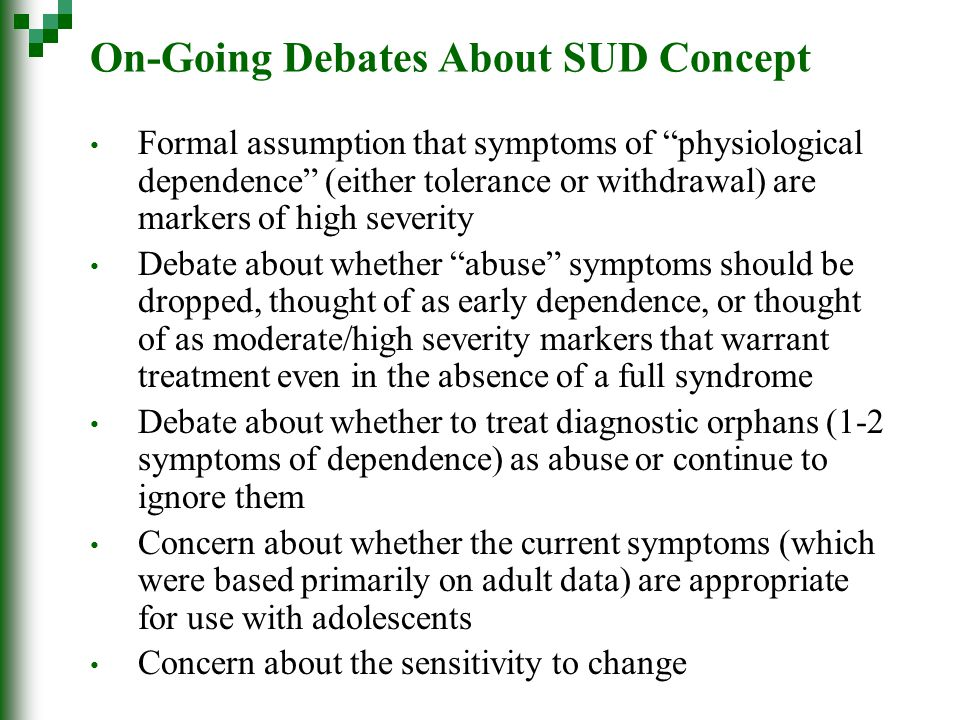 On-Going Debates About SUD Concept Formal assumption that symptoms of physiological dependence (either tolerance or withdrawal) are markers of high severity Debate about whether abuse symptoms should be dropped, thought of as early dependence, or thought of as moderate/high severity markers that warrant treatment even in the absence of a full syndrome Debate about whether to treat diagnostic orphans (1-2 symptoms of dependence) as abuse or continue to ignore them Concern about whether the current symptoms (which were based primarily on adult data) are appropriate for use with adolescents Concern about the sensitivity to change