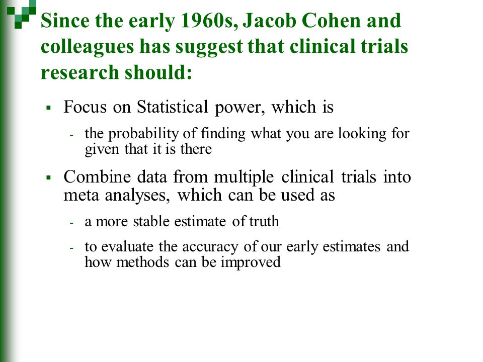 Since the early 1960s, Jacob Cohen and colleagues has suggest that clinical trials research should:  Focus on Statistical power, which is - the probability of finding what you are looking for given that it is there  Combine data from multiple clinical trials into meta analyses, which can be used as - a more stable estimate of truth - to evaluate the accuracy of our early estimates and how methods can be improved