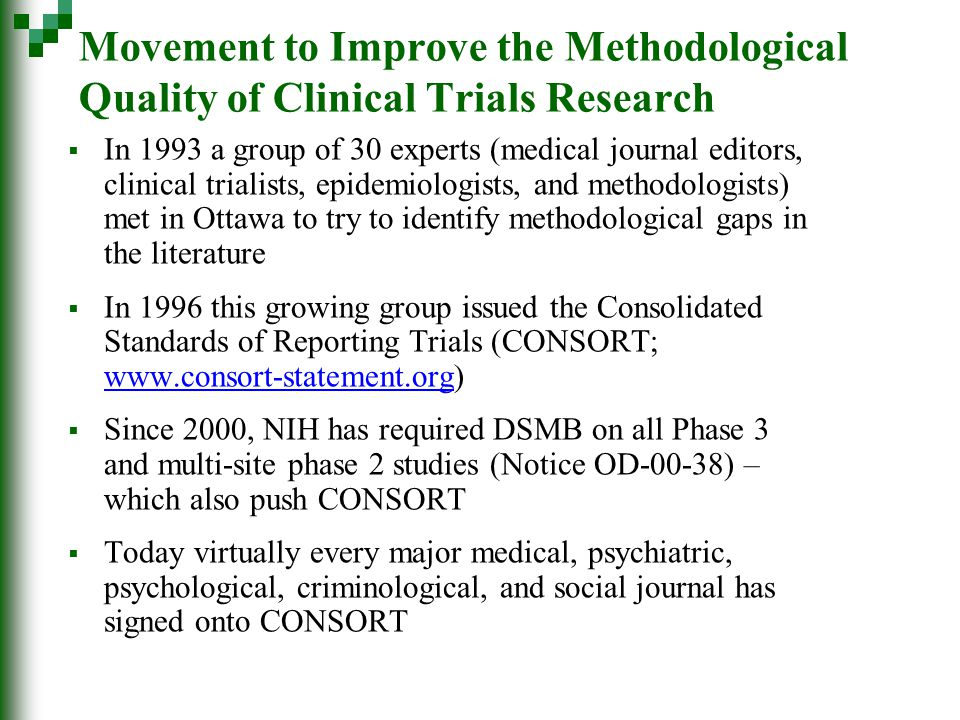 Movement to Improve the Methodological Quality of Clinical Trials Research  In 1993 a group of 30 experts (medical journal editors, clinical trialists, epidemiologists, and methodologists) met in Ottawa to try to identify methodological gaps in the literature  In 1996 this growing group issued the Consolidated Standards of Reporting Trials (CONSORT; www.consort-statement.org) www.consort-statement.org  Since 2000, NIH has required DSMB on all Phase 3 and multi-site phase 2 studies (Notice OD-00-38) – which also push CONSORT  Today virtually every major medical, psychiatric, psychological, criminological, and social journal has signed onto CONSORT