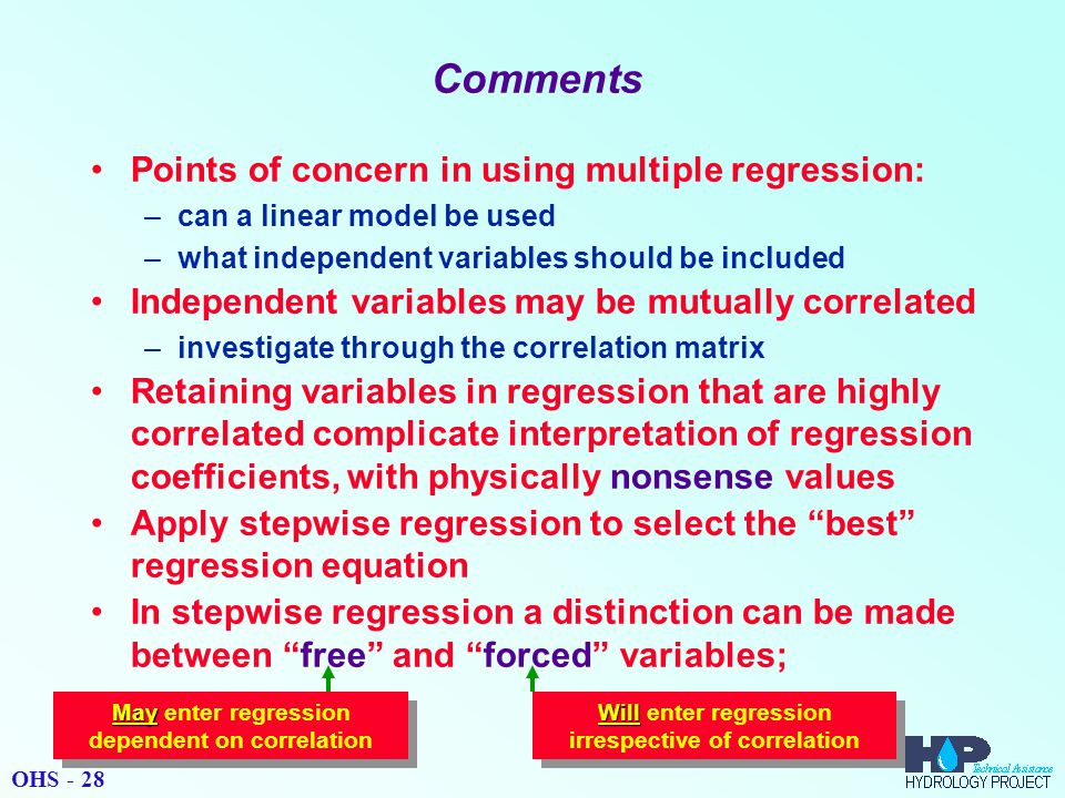Comments Points of concern in using multiple regression: –can a linear model be used –what independent variables should be included Independent variables may be mutually correlated –investigate through the correlation matrix Retaining variables in regression that are highly correlated complicate interpretation of regression coefficients, with physically nonsense values Apply stepwise regression to select the best regression equation In stepwise regression a distinction can be made between free and forced variables; May May enter regression dependent on correlation Will Will enter regression irrespective of correlation OHS - 28