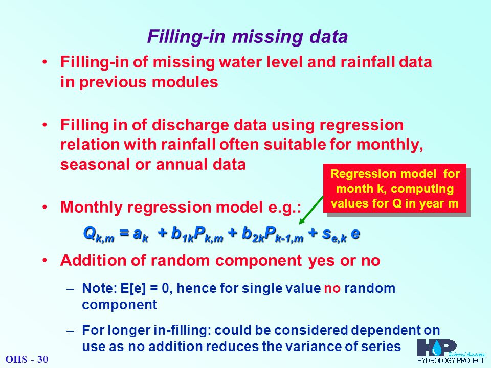 Filling-in missing data Filling-in of missing water level and rainfall data in previous modules Filling in of discharge data using regression relation with rainfall often suitable for monthly, seasonal or annual data Monthly regression model e.g.: Q k,m = a k + b 1k P k,m + b 2k P k-1,m + s e,k e Addition of random component yes or no –Note: E[e] = 0, hence for single value no random component –For longer in-filling: could be considered dependent on use as no addition reduces the variance of series Regression model for month k, computing values for Q in year m OHS - 30