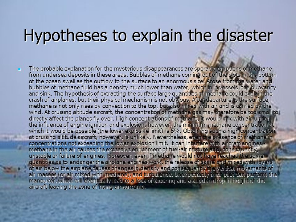Hypotheses to explain the disaster The probable explanation for the mysterious disappearances are sporadic eruptions of methane from undersea deposits