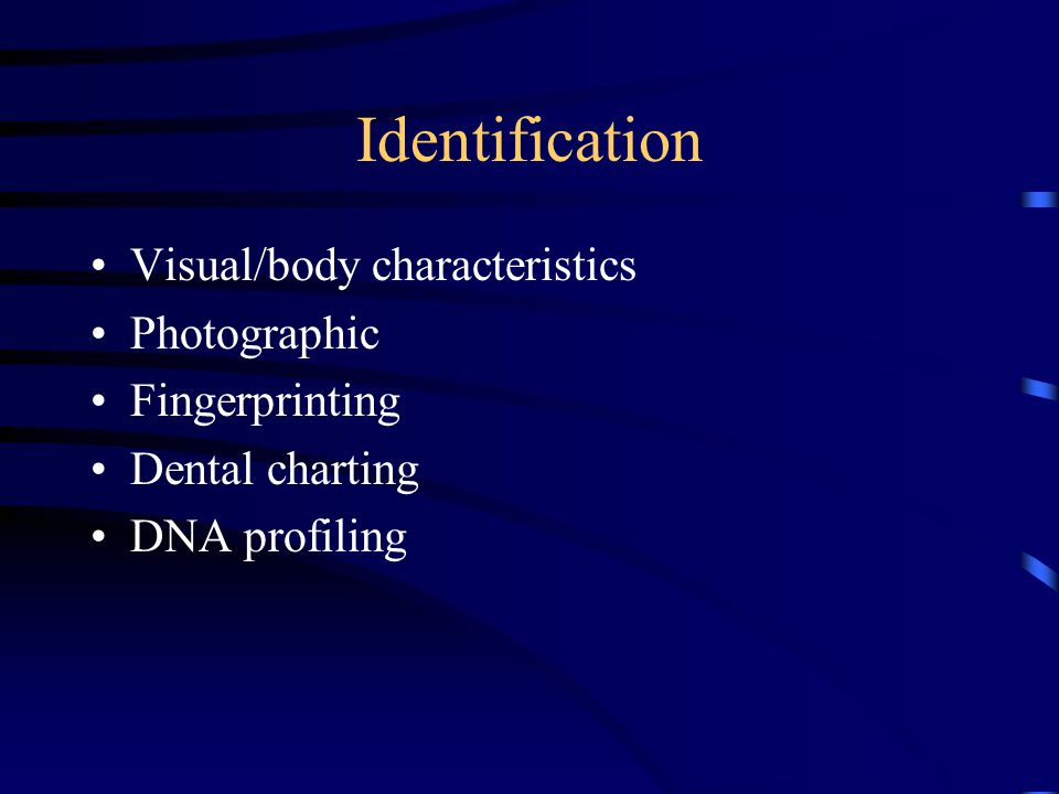 Identification Visual/body characteristics Photographic Fingerprinting Dental charting DNA profiling