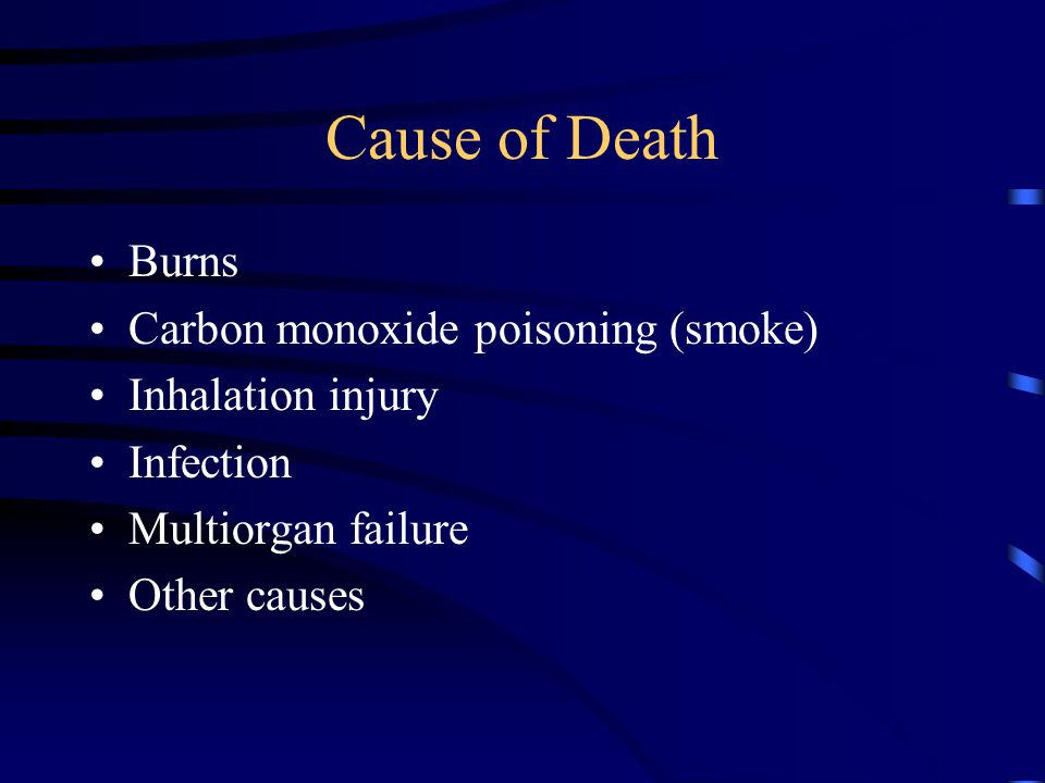 Cause of Death Burns Carbon monoxide poisoning (smoke) Inhalation injury Infection Multiorgan failure Other causes