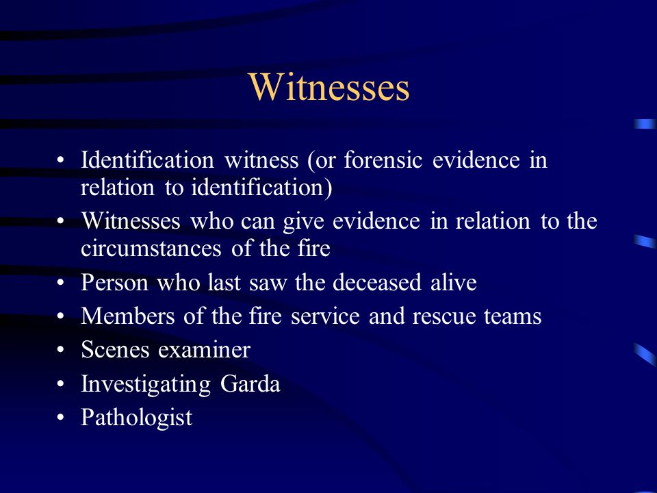 Witnesses Identification witness (or forensic evidence in relation to identification) Witnesses who can give evidence in relation to the circumstances of the fire Person who last saw the deceased alive Members of the fire service and rescue teams Scenes examiner Investigating Garda Pathologist