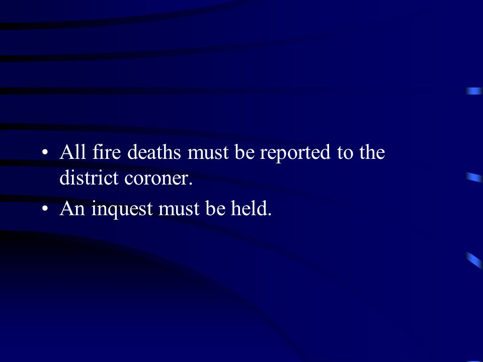 All fire deaths must be reported to the district coroner. An inquest must be held.