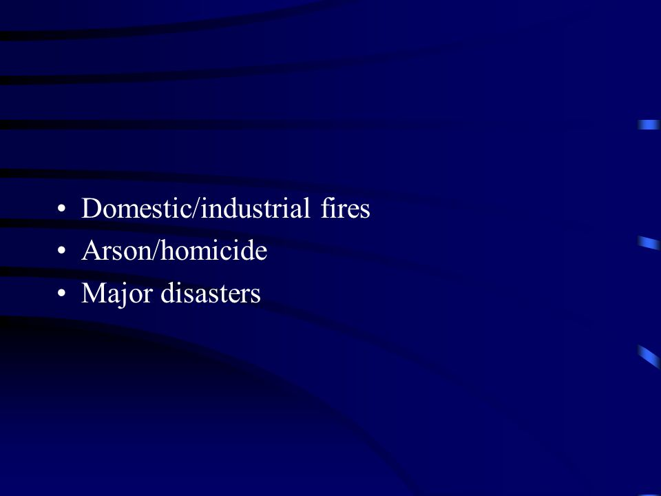 Domestic/industrial fires Arson/homicide Major disasters