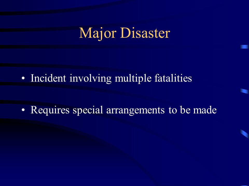 Major Disaster Incident involving multiple fatalities Requires special arrangements to be made