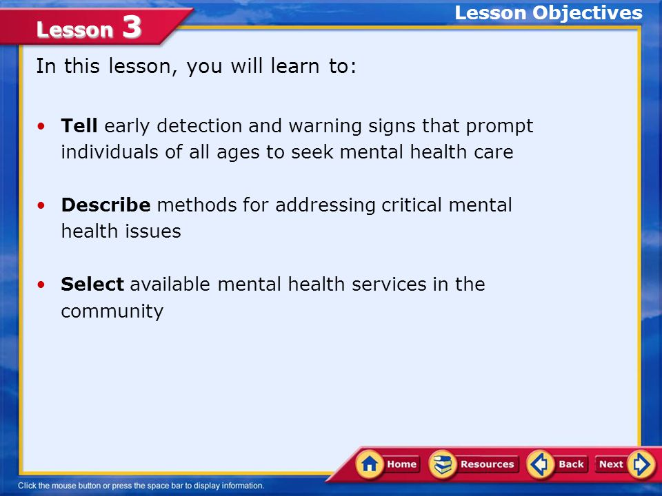 Lesson 3 Tell early detection and warning signs that prompt individuals of all ages to seek mental health care Describe methods for addressing critical mental health issues Select available mental health services in the community In this lesson, you will learn to: Lesson Objectives