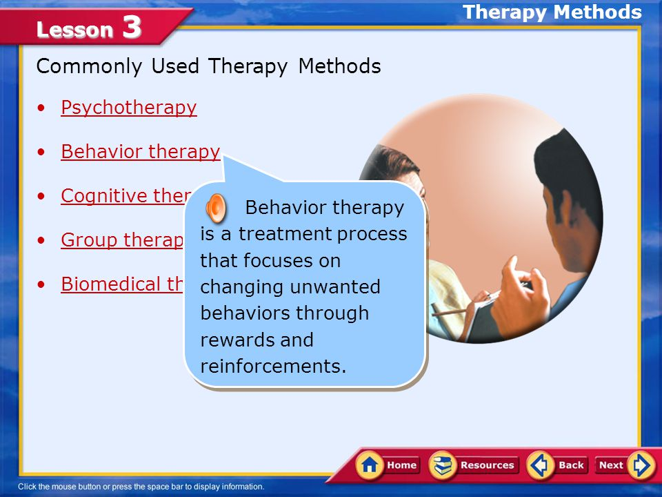 Lesson 3 Commonly Used Therapy Methods Psychotherapy Behavior therapy Cognitive therapy Group therapy Biomedical therapy Psychotherapy is an ongoing dialogue between a patient and a mental health professional.