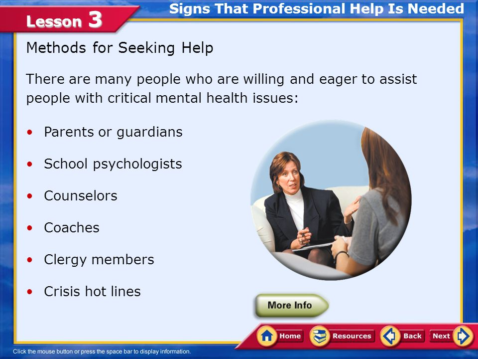 Lesson 3 Methods for Seeking Help There are many people who are willing and eager to assist people with critical mental health issues: Parents or guardians School psychologists Counselors Coaches Clergy members Crisis hot lines Signs That Professional Help Is Needed