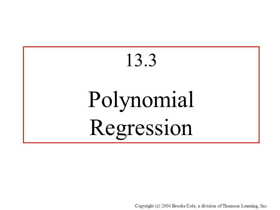 Copyright (c) 2004 Brooks/Cole, a division of Thomson Learning, Inc. 13.3 Polynomial Regression