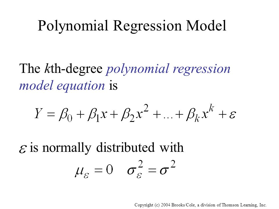 Copyright (c) 2004 Brooks/Cole, a division of Thomson Learning, Inc. Polynomial Regression Model The kth-degree polynomial regression model equation i