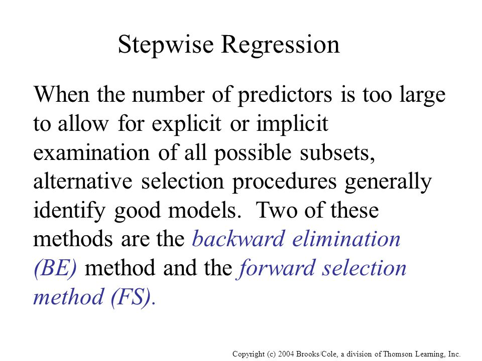 Copyright (c) 2004 Brooks/Cole, a division of Thomson Learning, Inc. Stepwise Regression When the number of predictors is too large to allow for expli