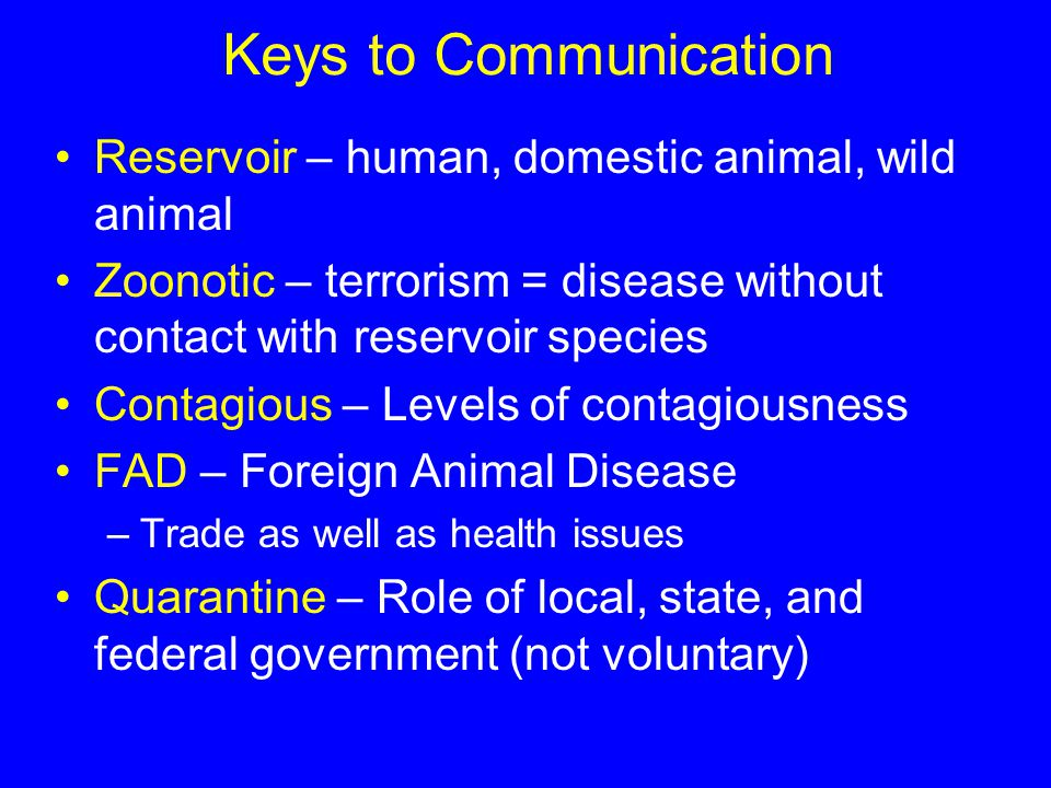 Keys to Communication Reservoir – human, domestic animal, wild animal Zoonotic – terrorism = disease without contact with reservoir species Contagious – Levels of contagiousness FAD – Foreign Animal Disease –Trade as well as health issues Quarantine – Role of local, state, and federal government (not voluntary)