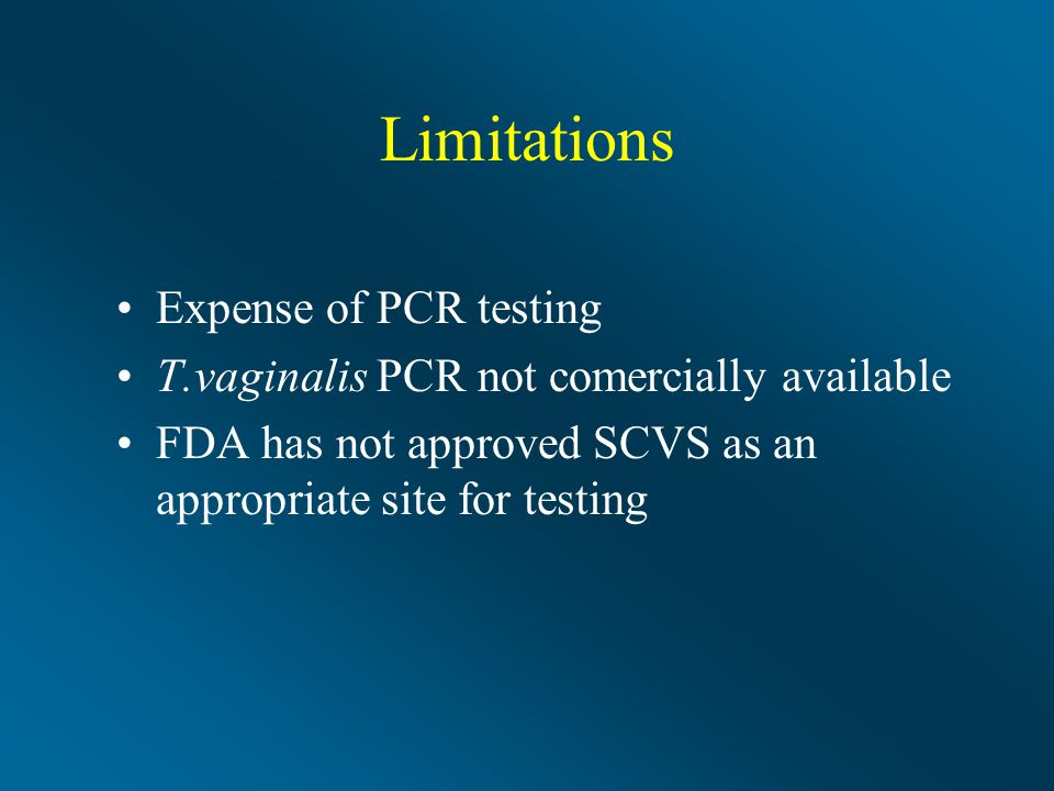 Limitations Expense of PCR testing T.vaginalis PCR not comercially available FDA has not approved SCVS as an appropriate site for testing