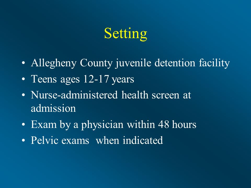 Setting Allegheny County juvenile detention facility Teens ages 12-17 years Nurse-administered health screen at admission Exam by a physician within 48 hours Pelvic exams when indicated