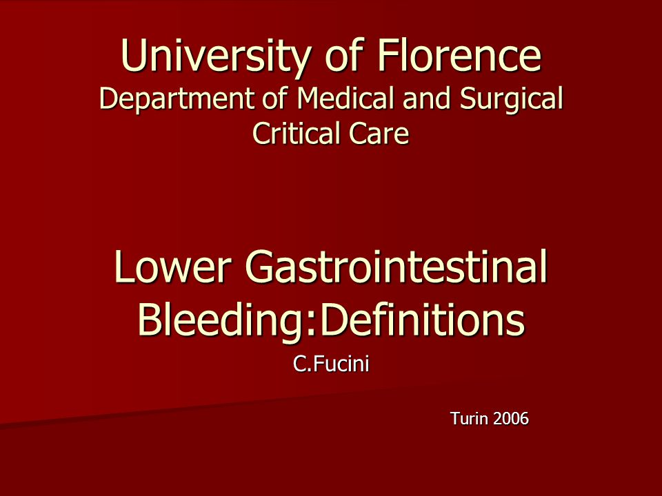 University of Florence Department of Medical and Surgical Critical Care Lower Gastrointestinal Bleeding:Definitions C.Fucini Turin 2006 Turin 2006