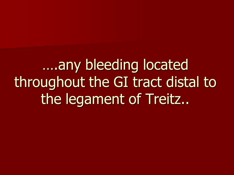 ….any bleeding located throughout the GI tract distal to the legament of Treitz..