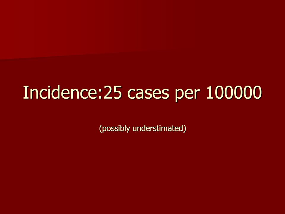 Incidence:25 cases per 100000 (possibly understimated)