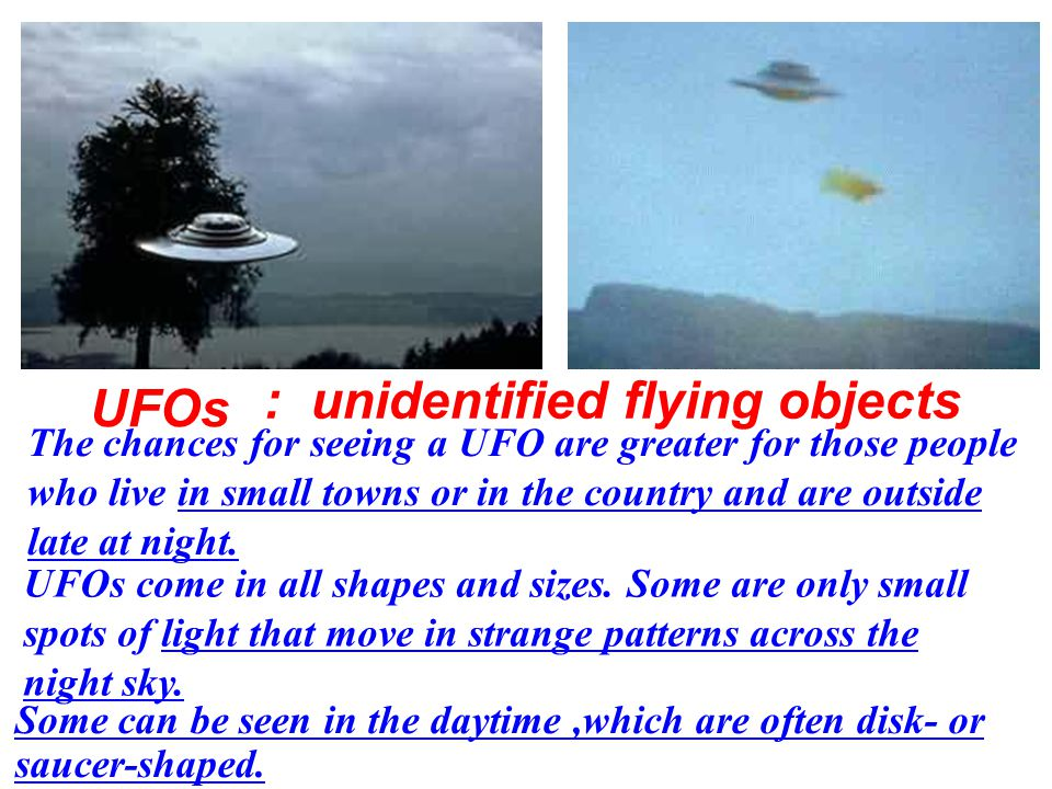 UFOs The chances for seeing a UFO are greater for those people who live in small towns or in the country and are outside late at night.
