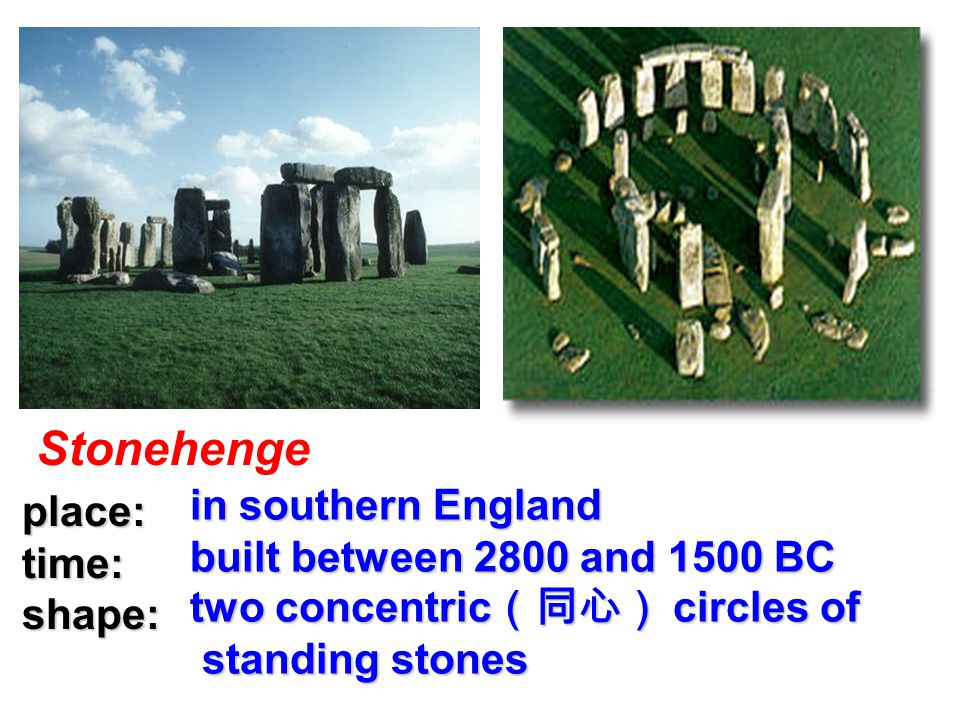 Stonehenge place: place: time: time: shape: shape: in southern England in southern England built between 2800 and 1500 BC built between 2800 and 1500 BC two concentric (同心) circles of two concentric (同心) circles of standing stones standing stones