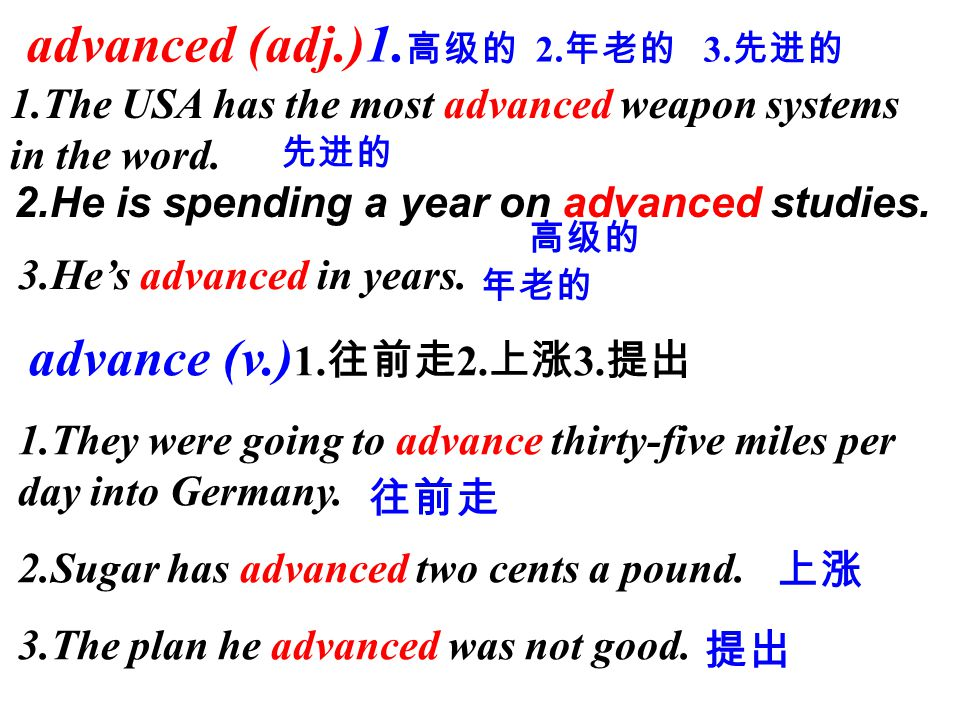 advanced (adj.)1. 高级的 2. 年老的 3. 先进的 1.The USA has the most advanced weapon systems in the word.