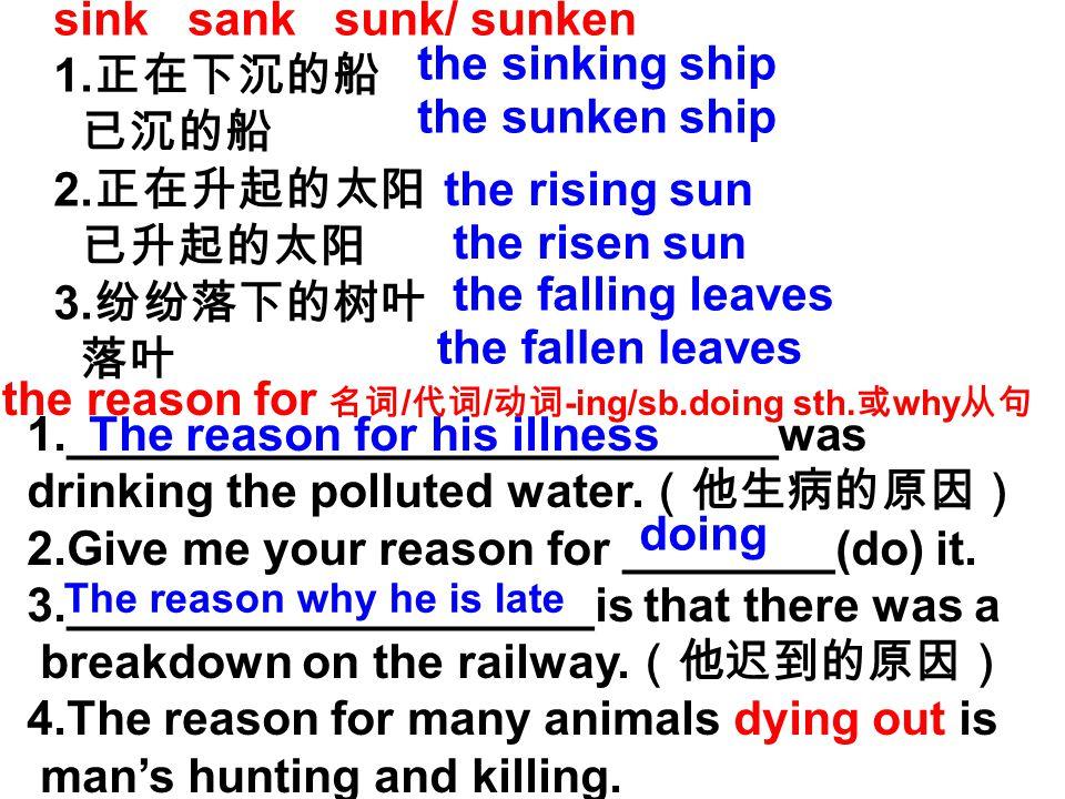 sink sank sunk/ sunken 1. 正在下沉的船 已沉的船 2. 正在升起的太阳 已升起的太阳 3.
